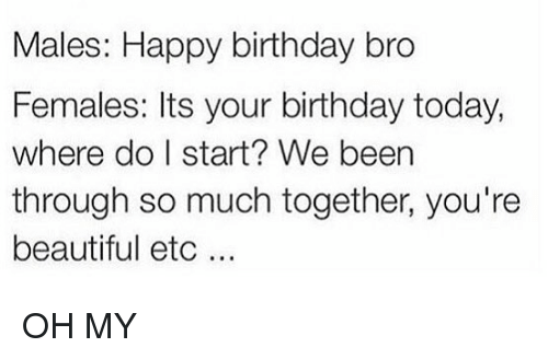 happy birthday bro: Males: Happy birthday bro  Females: Its your birthday today,  where do I start? We beern  through so much together, you're  beautiful etc . OH MY