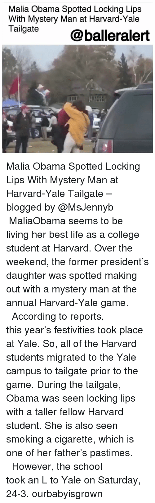 College, Life, and Memes: Malia Obama Spotted Locking Lips  With Mystery Man at Harvard-Yale  Tailgate @balleralert Malia Obama Spotted Locking Lips With Mystery Man at Harvard-Yale Tailgate – blogged by @MsJennyb ⠀⠀⠀⠀⠀⠀⠀ ⠀⠀⠀⠀⠀⠀⠀ MaliaObama seems to be living her best life as a college student at Harvard. Over the weekend, the former president's daughter was spotted making out with a mystery man at the annual Harvard-Yale game. ⠀⠀⠀⠀⠀⠀⠀ ⠀⠀⠀⠀⠀⠀⠀ According to reports, this year's festivities took place at Yale. So, all of the Harvard students migrated to the Yale campus to tailgate prior to the game. During the tailgate, Obama was seen locking lips with a taller fellow Harvard student. She is also seen smoking a cigarette, which is one of her father's pastimes. ⠀⠀⠀⠀⠀⠀⠀ ⠀⠀⠀⠀⠀⠀⠀ However, the school took an L to Yale on Saturday, 24-3. ourbabyisgrown