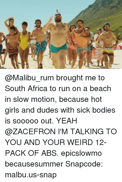 Africa, Bodies , and Girls: @Malibu_rum brought me to South Africa to run on a beach in slow motion, because hot girls and dudes with sick bodies is sooooo out. YEAH @ZACEFRON I'M TALKING TO YOU AND YOUR WEIRD 12-PACK OF ABS. epicslowmo becausesummer Snapcode: malbu.us-snap