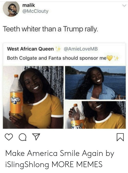 Sponsor: malik  @McClouty  Teeth whiter than a Trump rally.  West African Queen@AmieLoveMB  Both Colgate and Fanta should sponsor me  ANTA Make America Smile Again by iSlingShlong MORE MEMES
