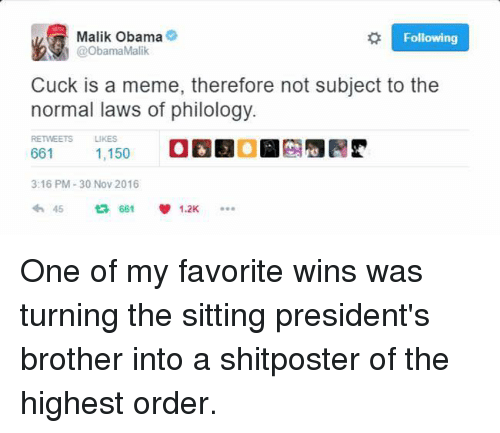 Memes, Shitposting, and 🤖: Malik Obama  Following  N @Obama Malik  Cuck is a meme, therefore not subject to the  normal laws of philology.  RETWEETS LIKES  661  1,150  3:16 PM 30 Nov 2016  45  661  1.2K One of my favorite wins was turning the sitting president's brother into a shitposter of the highest order.