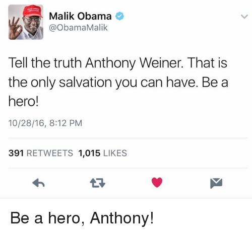 Memes, Obama, and Heroes: Malik Obama  @Obama Malik  Tell the truth Anthony Weiner. That is  the only salvation you can have. Be a  hero!  10/28/16, 8:12 PM  391  RETWEETS 1,015  LIKES Be a hero, Anthony!