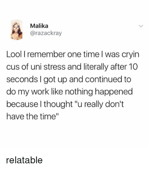 """Work, Time, and Relatable: Malika  @razackray  Lool I remember one time l was cryin  cus of uni stress and literally after 10  seconds I got up and continued to  do my work like nothing happened  because l thought """"u really don't  have the time"""" relatable"""