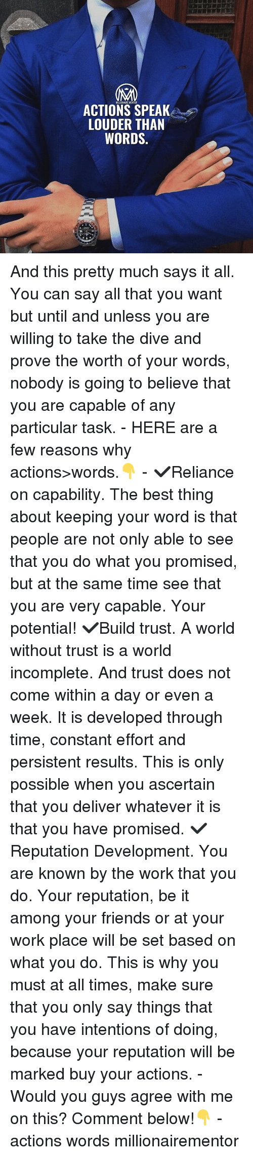 Friends, Memes, and Work: MALIONAIRE MENTOR  ACTIONS SPEAK  LOUDER THAN  MORDS And this pretty much says it all. You can say all that you want but until and unless you are willing to take the dive and prove the worth of your words, nobody is going to believe that you are capable of any particular task. - HERE are a few reasons why actions>words.👇 - ✔️Reliance on capability. The best thing about keeping your word is that people are not only able to see that you do what you promised, but at the same time see that you are very capable. Your potential! ✔️Build trust. A world without trust is a world incomplete. And trust does not come within a day or even a week. It is developed through time, constant effort and persistent results. This is only possible when you ascertain that you deliver whatever it is that you have promised. ✔️Reputation Development. You are known by the work that you do. Your reputation, be it among your friends or at your work place will be set based on what you do. This is why you must at all times, make sure that you only say things that you have intentions of doing, because your reputation will be marked buy your actions. - Would you guys agree with me on this? Comment below!👇 - actions words millionairementor
