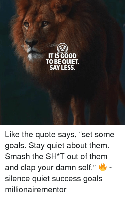 """Goals, Memes, and Smashing: MALIONAIRE MENTOR  IT IS GOOD  TO BE QUIET.  SAY LESS. Like the quote says, """"set some goals. Stay quiet about them. Smash the SH*T out of them and clap your damn self."""" 🔥 - silence quiet success goals millionairementor"""