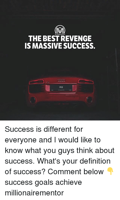 Goals, Memes, and Revenge: MALIONAIRE MENTOR  THE BEST REVENGE  IS MASSIVE SUCCESS.  R8 Success is different for everyone and I would like to know what you guys think about success. What's your definition of success? Comment below 👇 success goals achieve millionairementor