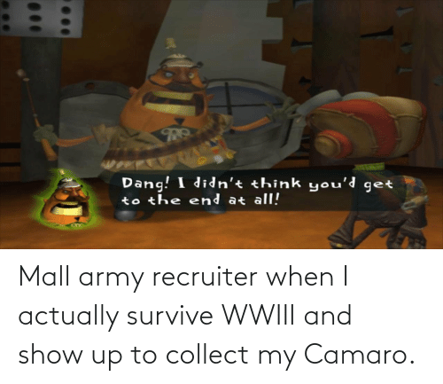 Army Recruiter: Mall army recruiter when I actually survive WWIII and show up to collect my Camaro.