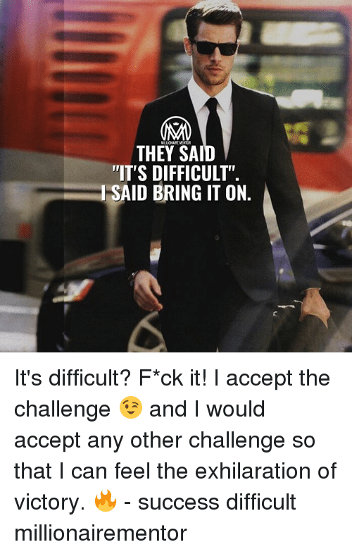 """Memes, Success, and 🤖: MALLIONAIKE MENTOR  THEY SA  IT'S DIFFICULT""""  I SAID BRING IT ON It's difficult? F*ck it! I accept the challenge 😉 and I would accept any other challenge so that I can feel the exhilaration of victory. 🔥 - success difficult millionairementor"""
