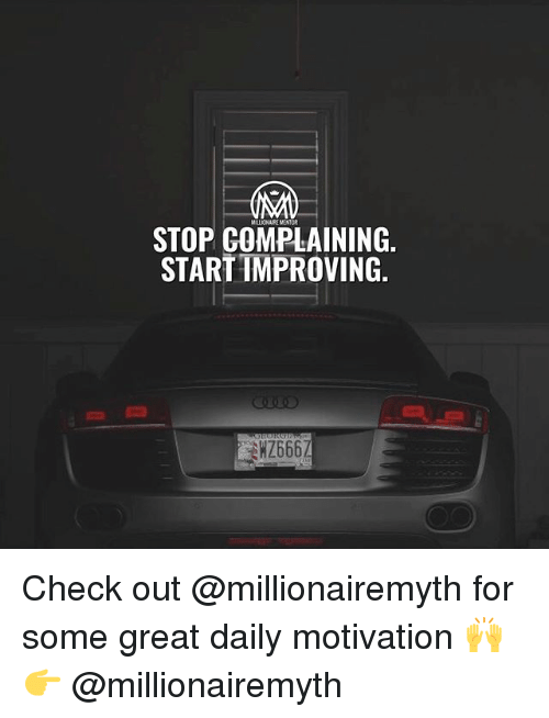 Stop Complaining: MALLIONAIRE MENTOR  STOP COMPLAINING,  STARTIMPROVING.  WZ666 Check out @millionairemyth for some great daily motivation 🙌 👉 @millionairemyth