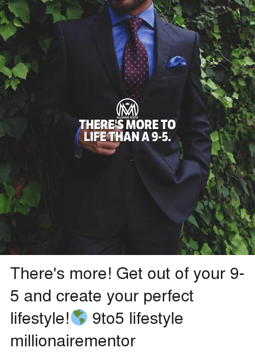 Life, Memes, and Lifestyle: MALLIONAIRE MENTOR  THERE'S MORE TO  LIFE THAN A 9-5. There's more! Get out of your 9-5 and create your perfect lifestyle!🌎 9to5 lifestyle millionairementor