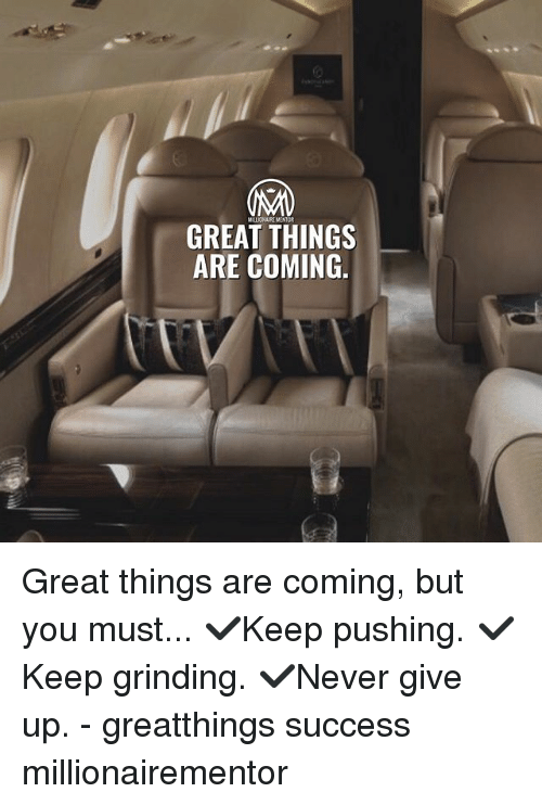 Memes, Success, and 🤖: MALLIONAIRE MINTOR  GREAT THINGS  ARE COMING. Great things are coming, but you must... ✔️Keep pushing. ✔️Keep grinding. ✔️Never give up. - greatthings success millionairementor