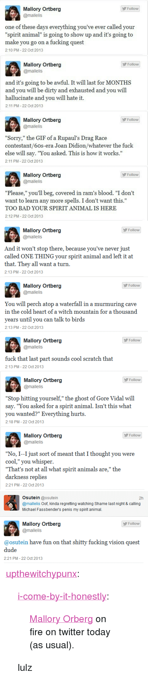 "Vidal: Mallory Ortberg  Follow  @mallelis  one of these days everything you've ever called your  ""spirit animal"" is going to show up and it's going to  make you go on a fucking quest  2:10 PM 22 Oct 2013  Mallory Ortberg  @mallelis  Follow  and it's going to be awful. It will last for MONTHS  and you will be d  hallucinate and you will hate it.  2:11 PM 22 Oct 2013  and exhausted and you will  Mallory Ortberg  @mallelis  Follow  ""Sorry,"" the GIF of a Rupaul's Drag Race  contestant/6os-era Joan Didion/whatever the fuck  else will say. ""You asked. This is how it works.""  2:11 PM 22 Oct 2013  Mallory Ortberg  Follow  @mallelis  ""Please,"" you'll beg, covered in ram's blood. ""I don't  want to learn any more spells. I don't want this.""  TOO BAD YOUR SPIRIT ANIMAL IS HERE  2:12 PM- 22 Oct 2013   Mallory Ortberg  Follow  @mallelis  And it won't stop there, because you've never just  called ONE THING your spirit animal and left it at  that.They all want a turn  2:13 PM - 22 Oct 2013  Mallory Ortberg  У Follow  @mallelis  You will perch atop a waterfall in a murmuring cave  in the cold heart of a witch mountain for a thousand  vears until you can talk to birds  2:13 PM - 22 Oct 2013  Mallory Ortberg  @mallelis  Follow  fuck that last part sounds cool scratch that  2:13 PM - 22 Oct 2013  Mallory Ortberg  @mallelis  Follow  ""Stop hitting yourself,"" the ghost of Gore Vidal will  say. ""You asked for a spirit animal. Isn't this what  you wanted?"" Everything hurts  2:18 PM - 22 Oct 2013  Mallory Ortberg  @mallelis  У Follow  ""No, I--I just sort of meant that I thought you were  cool,"" you whisper  That's not at all what spirit animals are,"" the  darkness replie  2:21 PM - 22 Oct 2013   Osutein @osutein  @mallelis Oof, kinda regretting watching Shame last night & calling  Michael Fassbender's penis my spirit animal.  2h  Follow  @mallelis  ibait躙bUU y fue: kj tng g沁萄1(劜(guesi  @osutein h a wes fum gn  dude  2:21 PM -22 Oct 2013 <p><a href=""http://upthewitchypunx.tumblr.com/post/64877500126/i-come-by-it-honestly-mallory-orberg-on-fire-on"" class=""tumblr_blog"">upthewitchypunx</a>:</p> <blockquote> <p><a class=""tumblr_blog"" href=""http://i-come-by-it-honestly.tumblr.com/post/64754525123/mallory-orberg-on-fire-on-twitter-today-as"">i-come-by-it-honestly</a>:</p> <blockquote> <p><a href=""https://twitter.com/mallelis"">Mallory Orberg</a> on fire on twitter today (as usual).</p> </blockquote> <p>lulz</p> </blockquote>"