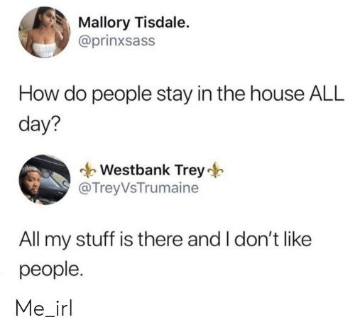 how-do-people: Mallory Tisdale.  @prinxsass  How do people stay in the house ALL  day?  Westbank Trey  @ TreyVsTrumaine  All my stuff is there and I don't like  people. Me_irl