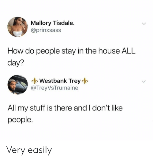 how-do-people: Mallory Tisdale.  @prinxsass  How do people stay in the house ALL  day?  Westbank Trey  @TreyVsTrumaine  All my stuff is there and I don't like  people. Very easily
