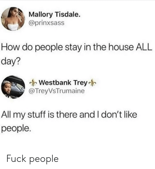 how-do-people: Mallory Tisdale.  @prinxsass  How do people stay in the house ALL  day?  Westbank Trey  @TreyVsTrumaine  All my stuff is there and I don't like  реople. Fuck people