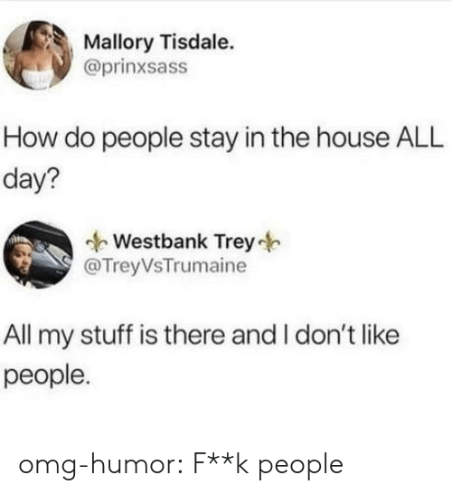 how-do-people: Mallory Tisdale.  @prinxsass  How do people stay in the house ALL  day?  Westbank Trey  @TreyVsTrumaine  All my stuff is there and I don't like  people. omg-humor:  F**k people