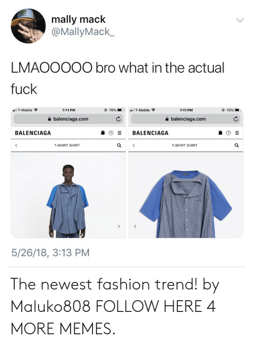 Balenciaga: mally mack  @MallyMack_  LMAOOO00 bro what in the actual  fuck  l T-Mobile  1:11 PM  70%  T-Mobile  1:11 PM  70%  balenciaga.com  balenciaga.com  BALENCIAGA  BALENCIAGA  T-SHIRT SHIRT  T-SHIRT SHIRT  5/26/18, 3:13 PM The newest fashion trend! by Maluko808 FOLLOW HERE 4 MORE MEMES.