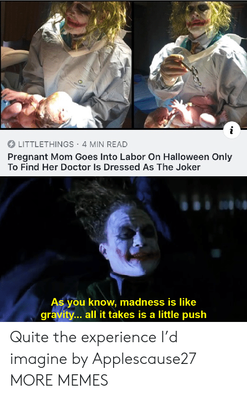 madness: MALVARD  LITTLETHINGS 4 MIN READ  Pregnant Mom Goes Into Labor On Halloween Only  To Find Her Doctor Is Dressed As The Joker  As you know, madness is like  gravity... all it takes is a little push Quite the experience I'd imagine by Applescause27 MORE MEMES