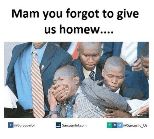 Homew: Mam you forgot to give  us homew  Sarcasmlol.com  v @Sarcastic us  If @Sarcasmlol