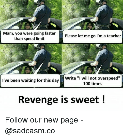 "Anaconda, Memes, and Revenge: Mam, you were going faster  than speed limit  Please let me go l'm a teacher  Write ""I will not overspeed""  100 times  I've been waiting for this day  Revenge is sweet ! Follow our new page - @sadcasm.co"
