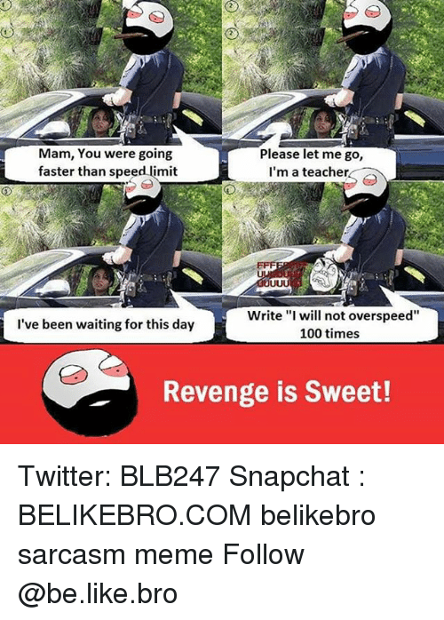 "Memes, Revenge, and Limited: Mam, You were going  Please let me go,  faster than speed limit  I'm a teacher  Write ""I will not overspeed""  I've been waiting for this day  100 times  Revenge is Sweet! Twitter: BLB247 Snapchat : BELIKEBRO.COM belikebro sarcasm meme Follow @be.like.bro"