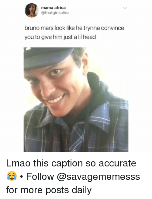 Africa, Bruno Mars, and Head: mama africa  @thatgirlsalina  bruno mars look like he trynna convince  you to give him just a lil head Lmao this caption so accurate 😂 • Follow @savagememesss for more posts daily