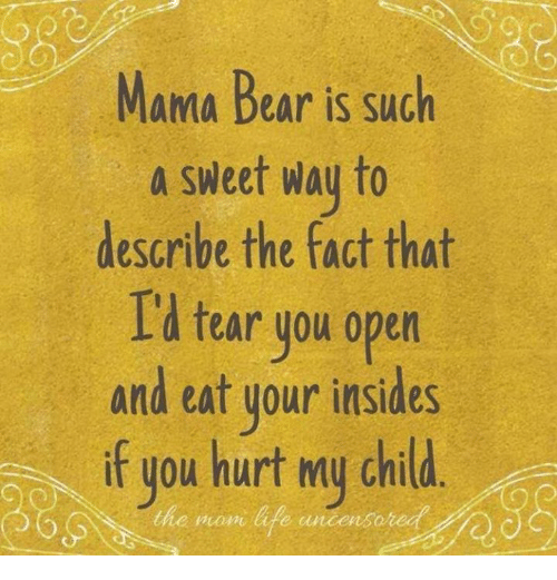 mama bear: Mama Bear is such  a sweet way to  describe the fact that  Id tear you open  and eat your insides  if you hurt my chid.  f you hurt my child  the mon life uncens