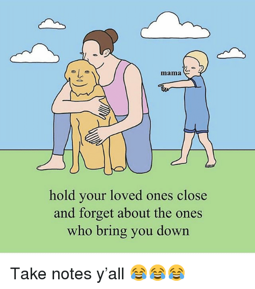 Funny, Mama, and Who: mama C  hold your loved ones close  and forget about the ones  who bring you dowin Take notes y'all 😂😂😂