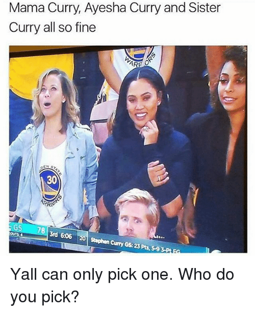 Ayesha Curry, Memes, and Stephen: Mama Curry, Ayesha Curry and Sister  Curry all so fine  30  GS  3rd 606  OUT30  Stephen Curry GS 23 Pts, 59 Yall can only pick one. Who do you pick?
