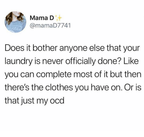 Clothes, Dank, and Laundry: Mama D  @mamaD7741  Does it bother anyone else that your  laundry is never officially done? Like  you can complete most of it but then  there's the clothes you have on. Or is  that just my ocd