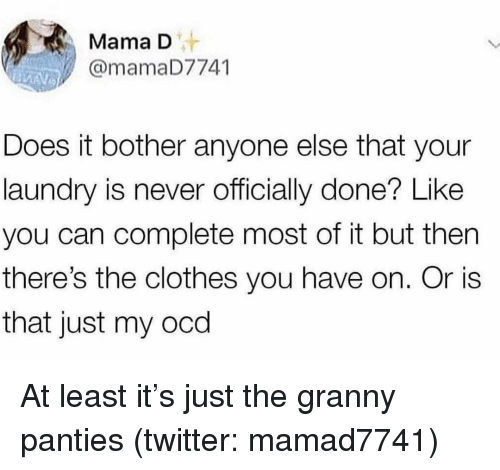 ocd: Mama D  @mamaD7741  Does it bother anyone else that your  laundry is never officially done? Like  you can complete most of it but then  there's the clothes you have on. Or is  that just my ocd At least it's just the granny panties (twitter: mamad7741)