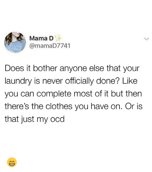 ocd: Mama D  v@mamaD7741  Does it bother anyone else that your  laundry is never officially done? Like  you can complete most of it but then  there's the clothes you have on. Or is  that just my ocd 😁