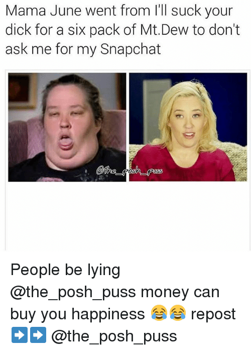 Memes, Money, and Snapchat: Mama June went from l'll suck your  dick for a six pack of Mt.Dew to don't  ask me for my Snapchat People be lying @the_posh_puss money can buy you happiness 😂😂 repost ➡️➡️ @the_posh_puss