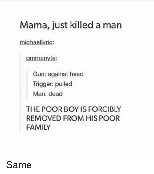 Just Killed A Man: Mama, just killed a man  michael lyric  ommanyte:  Gun: against head  Trigger: pulled  Man: dead  THE POOR BOY IS FORCIBLY  REMOVED FROM HIS POOR  FAMILY Same