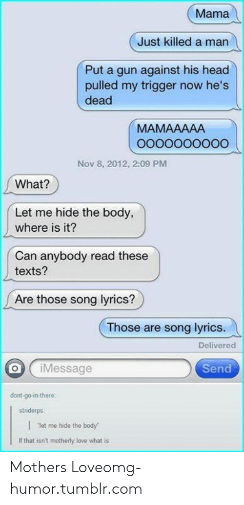 """Just Killed A Man: Mama  Just killed a man  Put a gun against his head  pulled my trigger now he's  dead  MAMAAAAA  Nov 8, 2012, 2:09 PM  What?  Let me hide the body,  where is it?  Can anybody read these  texts?  Are those song lyrics?  Those are song lyrics.  Delivered  oj ¡Message  Send  dont-go-in-there  striderps    """"let me hide the body  If that isn't motherly love what is Mothers Loveomg-humor.tumblr.com"""