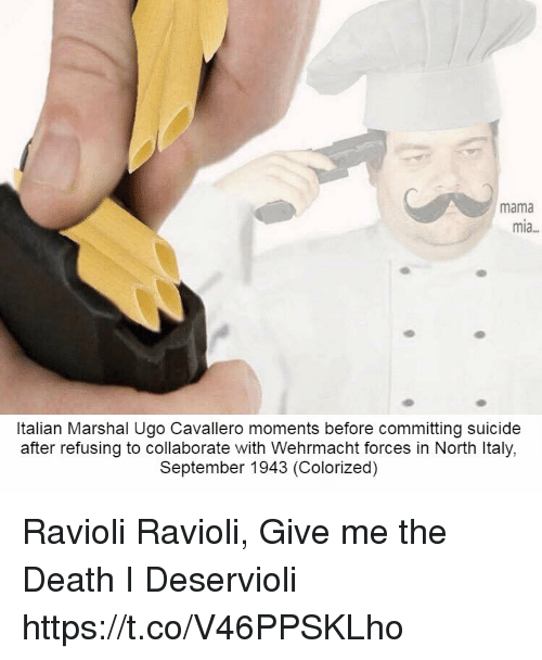 Marshal: mama  mia...  Italian Marshal Ugo Cavallero moments before committing suicide  after refusing to collaborate with Wehrmacht forces in North Italy,  September 1943 (Colorized) Ravioli Ravioli, Give me the Death I Deservioli https://t.co/V46PPSKLho