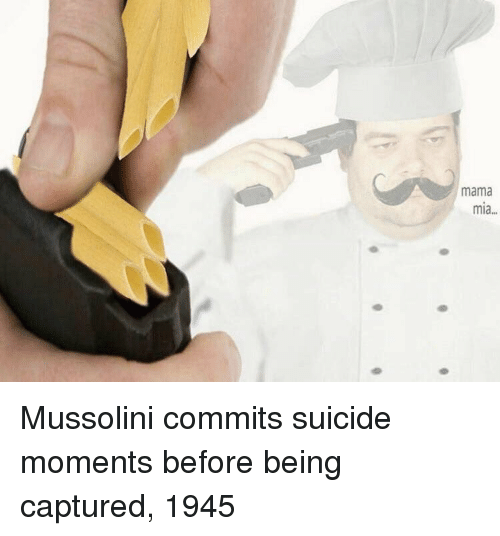 mama mia: mama  mia... Mussolini commits suicide moments before being captured, 1945