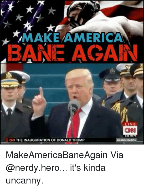 Inauguration Of Donald Trump: MAMAKE AMERICA  BANE AGAIN  LIVE  CNN  AMPI  CIN THE INAUGURATION OF DONALD TRUMP  IINAUGURATION MakeAmericaBaneAgain Via @nerdy.hero... it's kinda uncanny.