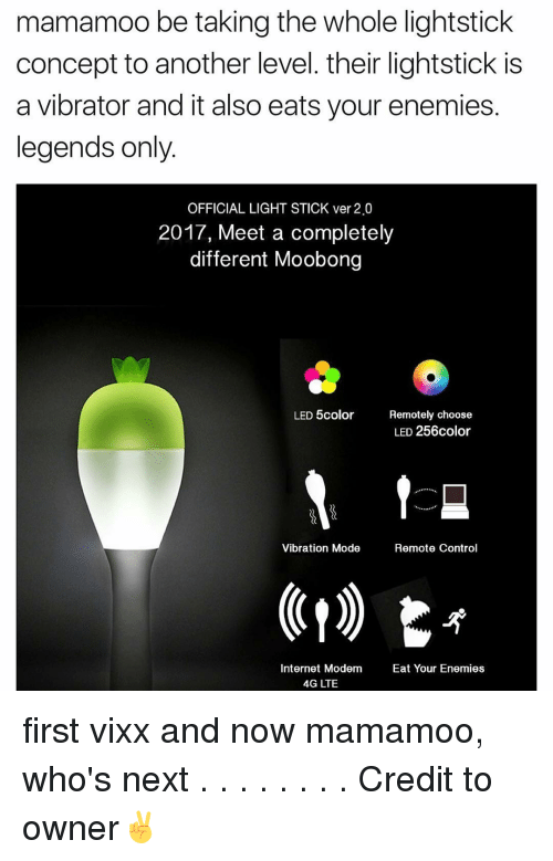 Vibraters: mamamoo be taking the whole lightstick  concept to another level. their lightstick is  a vibrator and it also eats your enemies.  legends only  OFFICIAL LIGHT STICK ver 2.0  2017, Meet a completely  different Moobong  LED color  Remotely choose  LED 256color  t  Vibration Mode  Remote Control  Internet Modem  Eat Your Enemies  4G LTE first vixx and now mamamoo, who's next . . . . . . . . Credit to owner✌