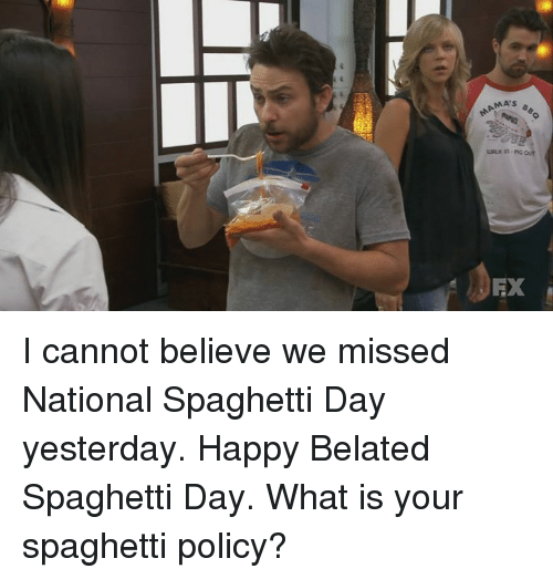 Happy Belated: MAMA's  EX I cannot believe we missed National Spaghetti Day yesterday. Happy Belated Spaghetti Day.  What is your spaghetti policy?