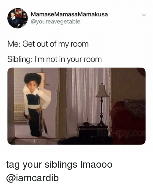 Relatable, Get, and Room: MamaseMamasaMamakusa  @youreavegetable  Me: Get out of my room  Sibling: I'm not in your room tag your siblings lmaooo @iamcardib