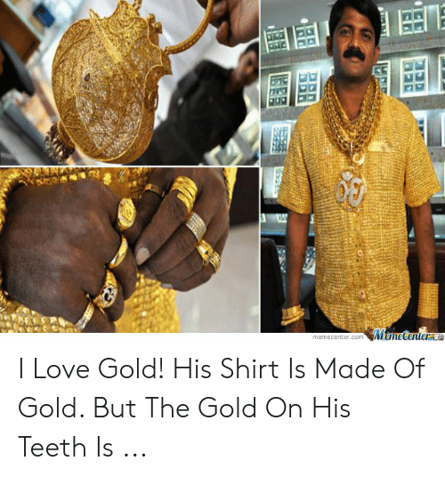 I Love Gold Meme: MameCenterte  memecenter.com I Love Gold! His Shirt Is Made Of Gold. But The Gold On His Teeth Is ...