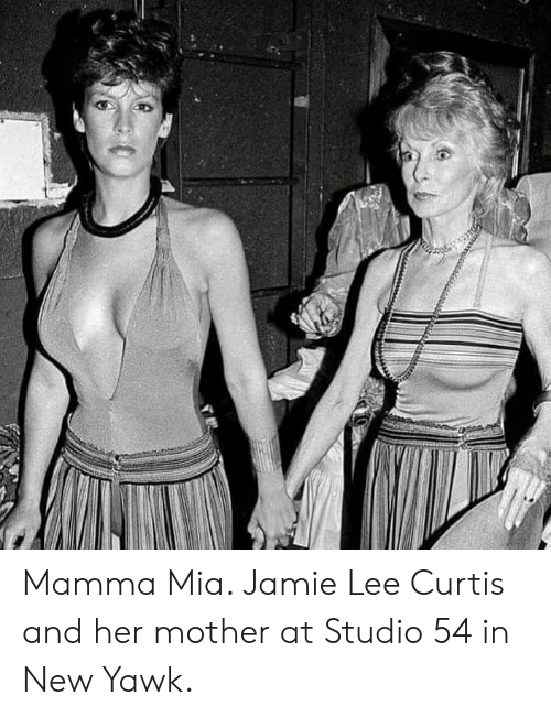 Jamie Lee Curtis: Mamma Mia. Jamie Lee Curtis and her mother at Studio 54 in New Yawk.