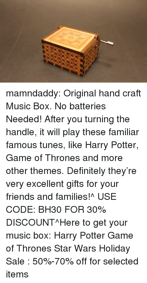 tunes: mamndaddy:  Original hand craft Music Box. No batteries Needed! After you turning the handle, it will play these familiar famous tunes, like Harry Potter, Game of Thrones and more other themes. Definitely they're very excellent gifts for your friends and families!^ USE CODE: BH30 FOR 30% DISCOUNT^Here to get your music box: Harry Potter  Game of Thrones  Star Wars Holiday Sale : 50%-70% off for selected items