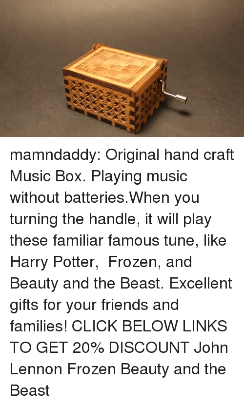 links: mamndaddy:  Original hand craft Music Box. Playing music without batteries.When you turning the handle, it will play these familiar famous tune, like Harry Potter, Frozen, and Beauty and the Beast. Excellent gifts for your friends and families!  CLICK BELOW LINKS TO GET 20% DISCOUNT   John Lennon  Frozen Beauty and the Beast