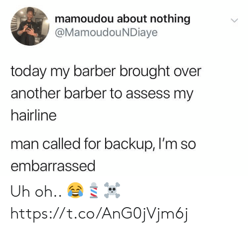 assess: mamoudou about nothing  @MamoudouNDiaye  today my barber brought over  another barber to assess my  hairline  man called for backup, I'm so  embarrassed Uh oh.. 😂💈☠️ https://t.co/AnG0jVjm6j