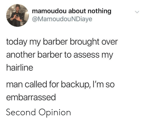 assess: mamoudou about nothing  @MamoudouNDiaye  today my barber brought over  another barber to assess my  hairline  man called for backup, I'm so  embarrassed Second Opinion