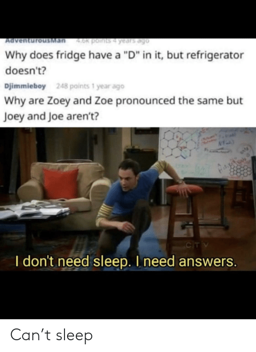 """I Need Answers: Man  4.0k points4 years ago  Ad  Why does fridge have a """"D"""" in it, but refrigerator  doesn't?  Djimmieboy  248 points 1 year ago  Why are Zoey and Zoe pronounced the same but  Joey and Joe aren't?  CIT V  I don't need sleep. I need answers. Can't sleep"""