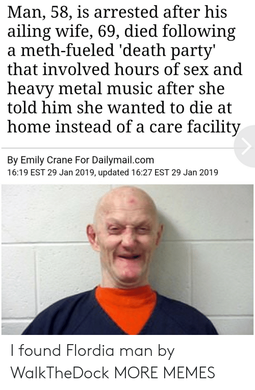 dailymail: Man, 58, is arrested after his  ailing wife, 69, died following  a meth-fueled 'death party'  that involved hours of sex and  heavy metal music after she  told him she wanted to die at  home instead of a care facility  By Emily Crane For Dailymail.com  16:19 EST 29 Jan 2019, updated 16:27 EST 29 Jan 2019 I found Flordia man by WalkTheDock MORE MEMES