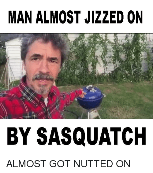 Dank, Jizz, and 🤖: MAN ALMOST JIZZED ON  BY SASQUATCH ALMOST GOT NUTTED ON